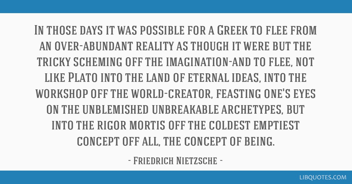In those days it was possible for a Greek to flee from an over-abundant reality as though it were but the tricky scheming off the imagination-and to...