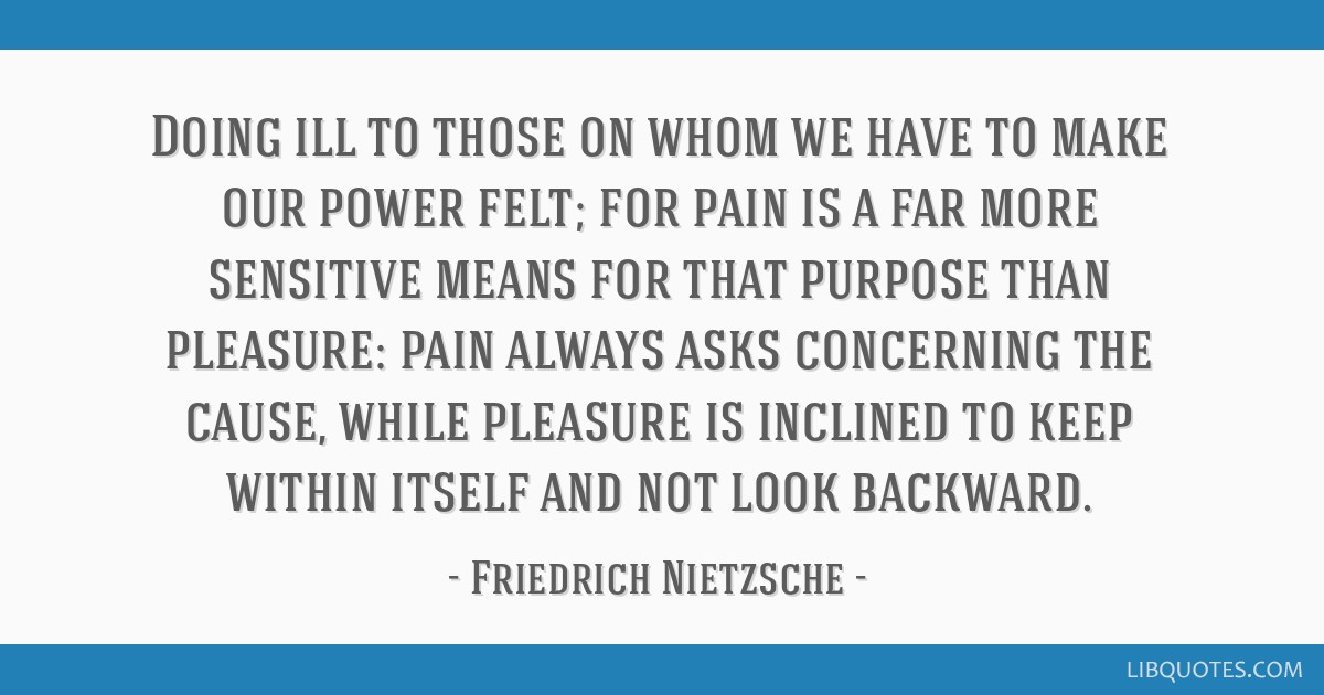 Doing ill to those on whom we have to make our power felt; for pain is a far more sensitive means for that purpose than pleasure: pain always asks...