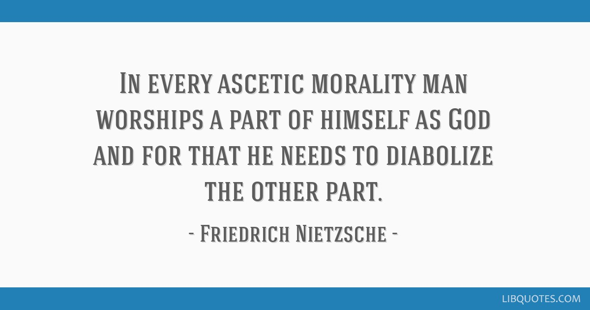 In every ascetic morality man worships a part of himself as God and for that he needs to diabolize the other part.