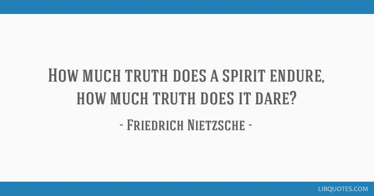 How Much Truth Does A Spirit Endure How Much Truth Does It Dare