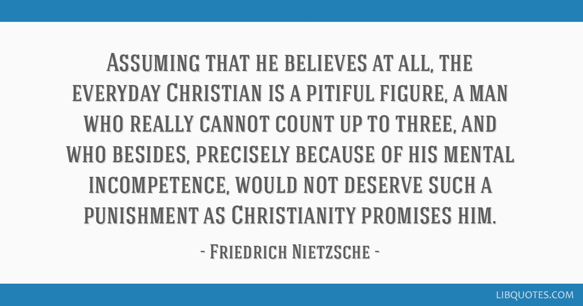 Assuming that he believes at all, the everyday Christian is a pitiful figure, a man who really cannot count up to three, and who besides, precisely...
