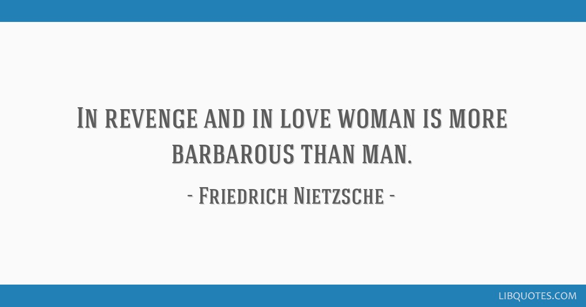 In Revenge And In Love Woman Is More Barbarous Than Man