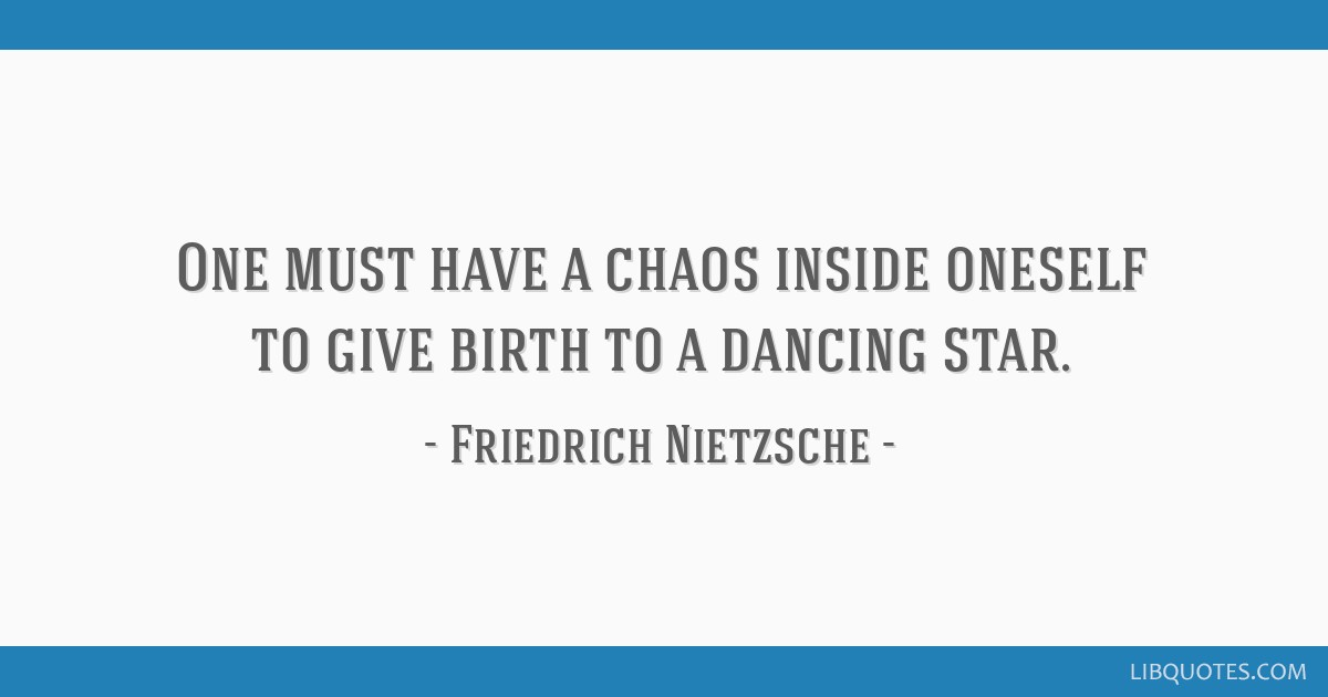 One Must Have A Chaos Inside Oneself To Give Birth To A Dancing Star