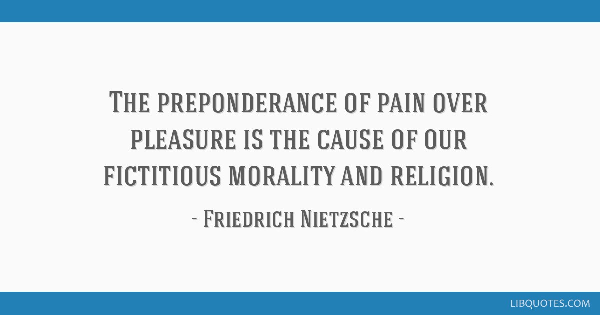 The preponderance of pain over pleasure is the cause of our fictitious morality and religion.