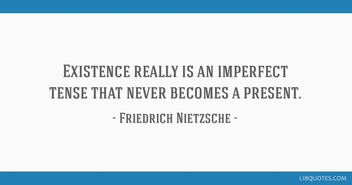 Existence really is an imperfect tense that never becomes a present.
