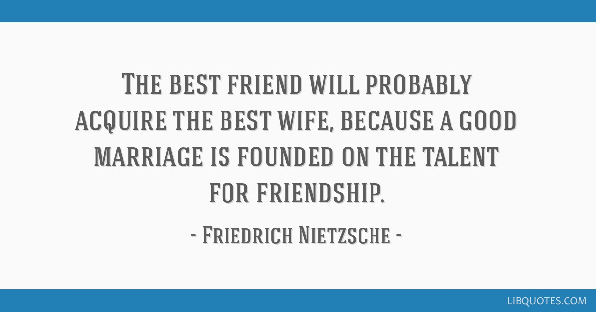 The best friend will probably acquire the best wife, because a good marriage is founded on the talent for friendship.