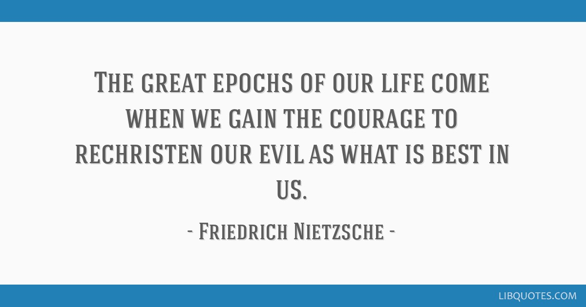 The great epochs of our life come when we gain the courage to rechristen our evil as what is best in us.