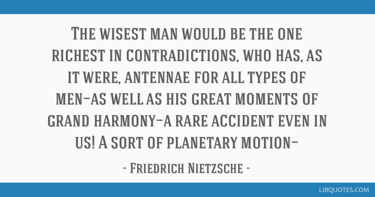 The Wisest Man Would Be The One Richest In Contradictions Who Has