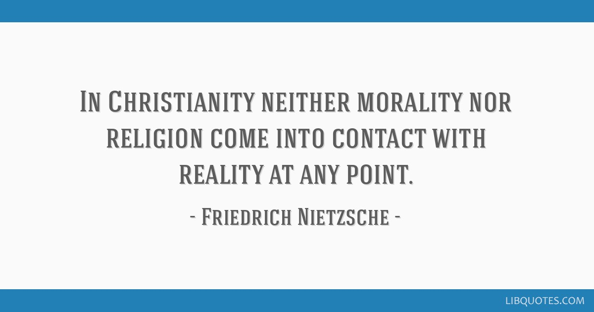 In Christianity neither morality nor religion come into contact with reality at any point.