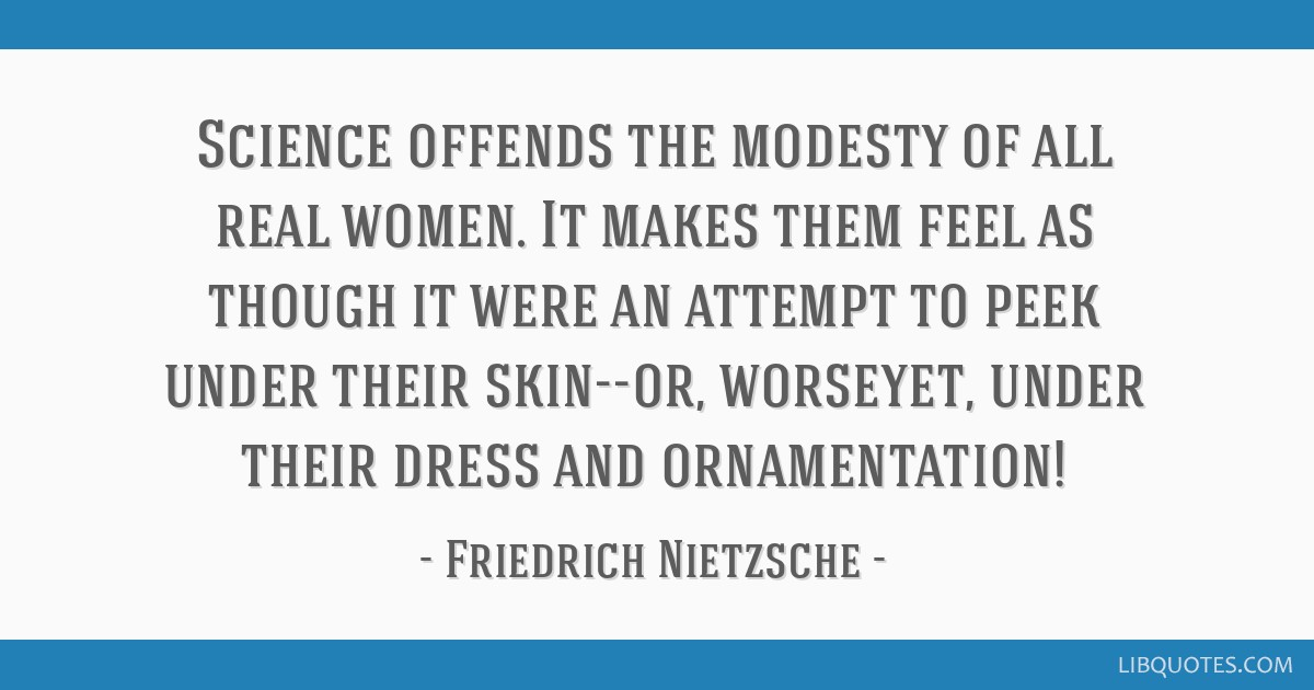 Science offends the modesty of all real women. It makes them feel as though it were an attempt to peek under their skin--or, worseyet, under their...