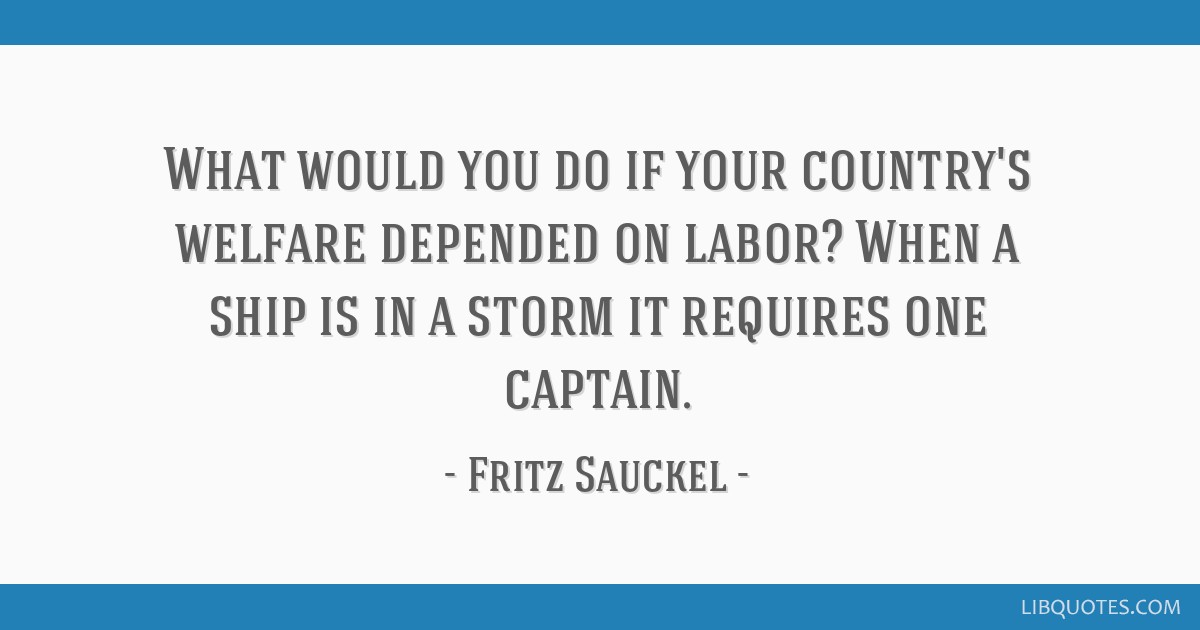 What would you do if your country's welfare depended on labor? When a ship is in a storm it requires one captain.