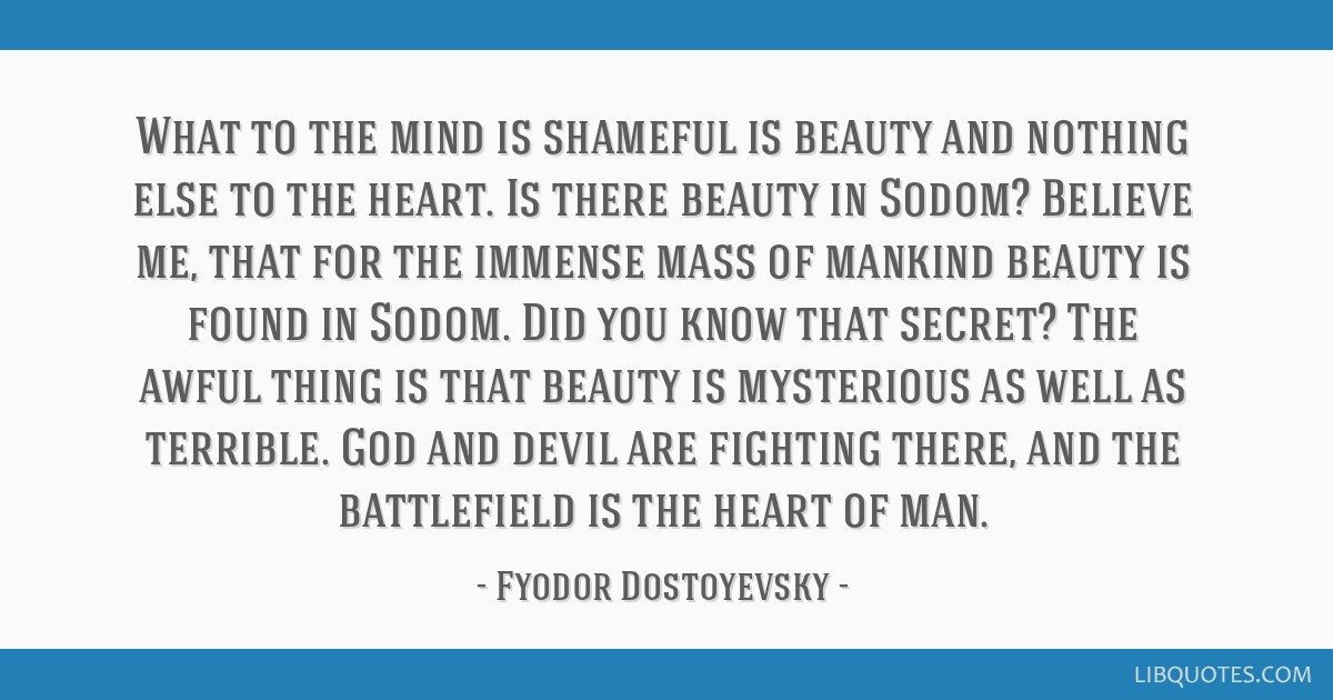What to the mind is shameful is beauty and nothing else to the heart. Is there beauty in Sodom? Believe me, that for the immense mass of mankind...