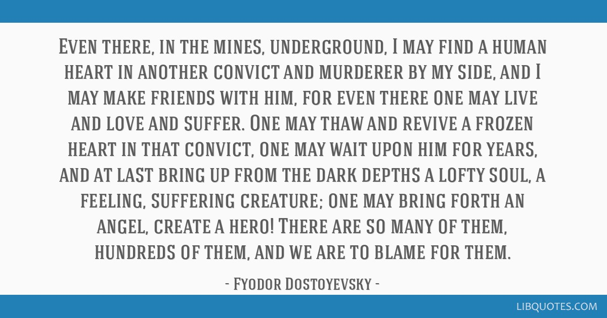 Even there, in the mines, underground, I may find a human heart in another convict and murderer by my side, and I may make friends with him, for even ...