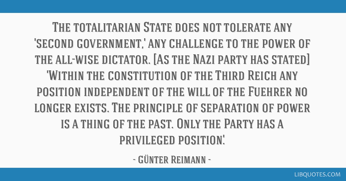 The totalitarian State does not tolerate any 'second government,' any challenge to the power of the all-wise dictator. [As the Nazi party has stated] ...