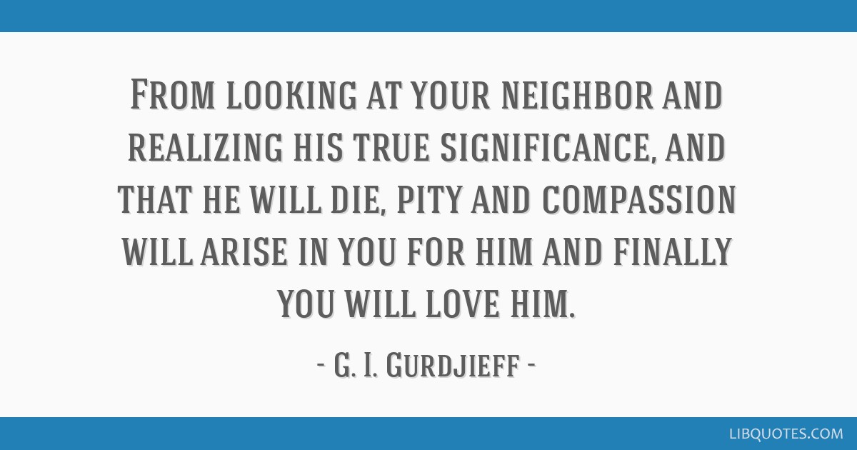 From looking at your neighbor and realizing his true significance, and that he will die, pity and compassion will arise in you for him and finally...