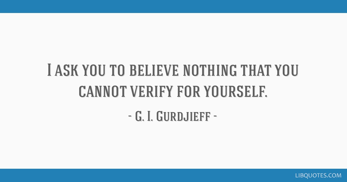 I ask you to believe nothing that you cannot verify for yourself.