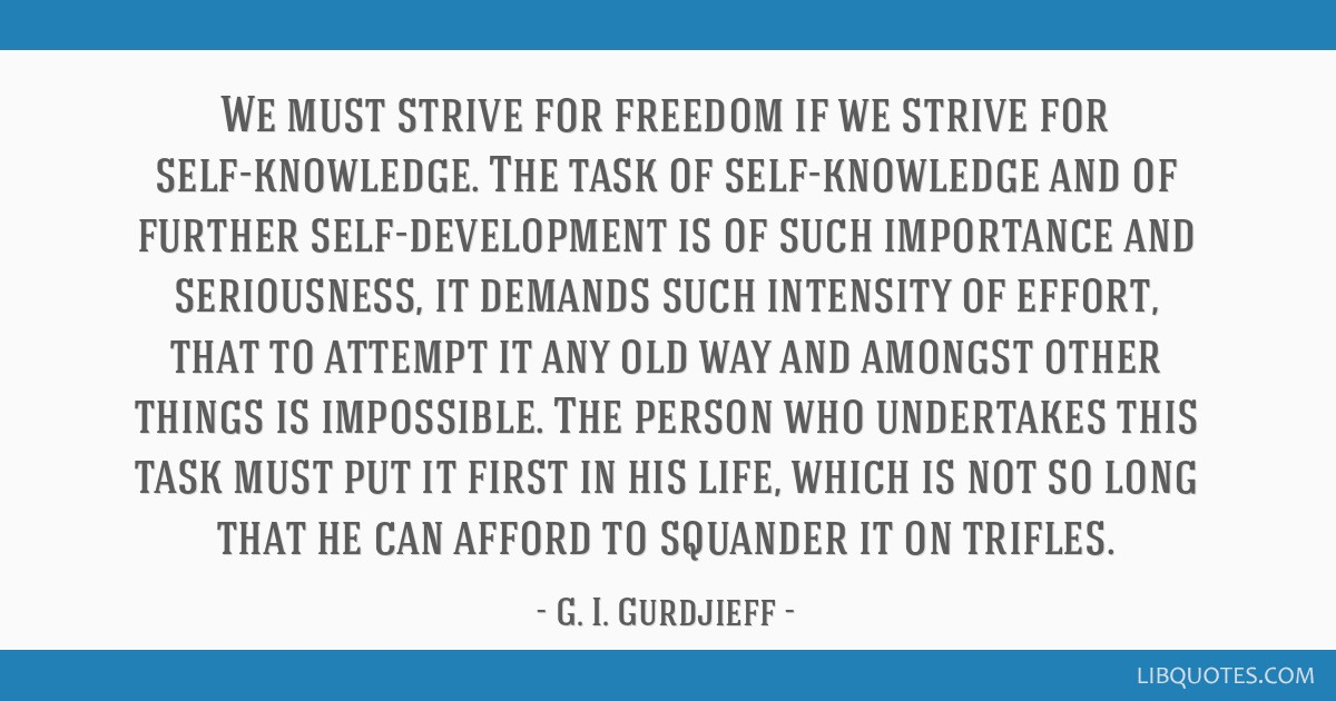 We must strive for freedom if we strive for self-knowledge. The task of self-knowledge and of further self-development is of such importance and...