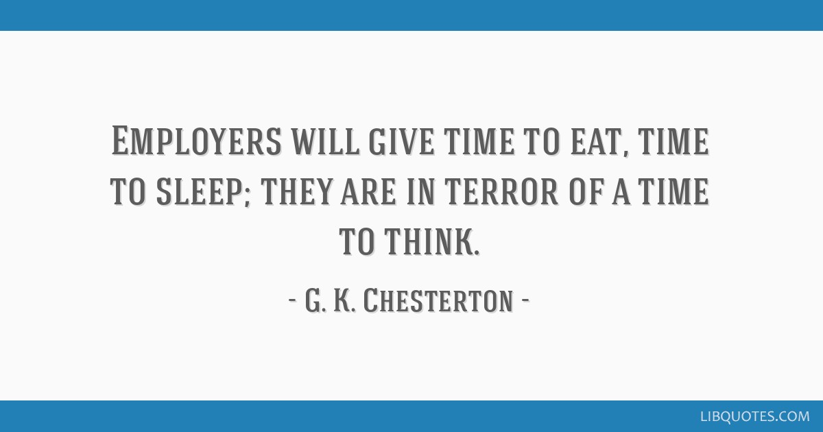 Employers will give time to eat, time to sleep; they are in terror of a time to think.