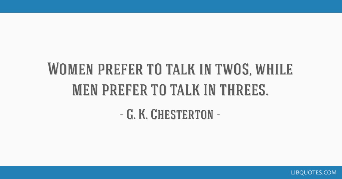 Women prefer to talk in twos, while men prefer to talk in threes.