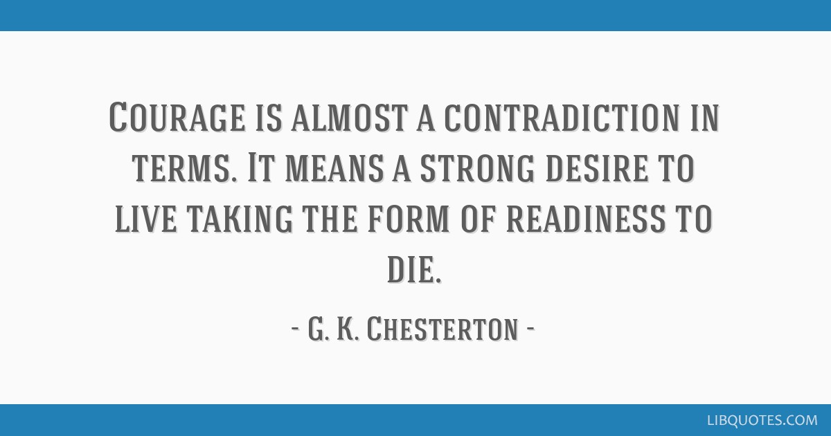 Courage is almost a contradiction in terms. It means a strong desire to live taking the form of readiness to die.