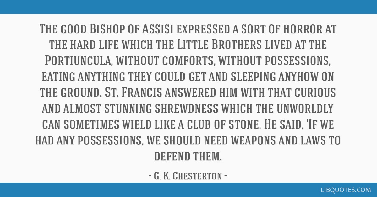 The good Bishop of Assisi expressed a sort of horror at the hard life which the Little Brothers lived at the Portiuncula, without comforts, without...