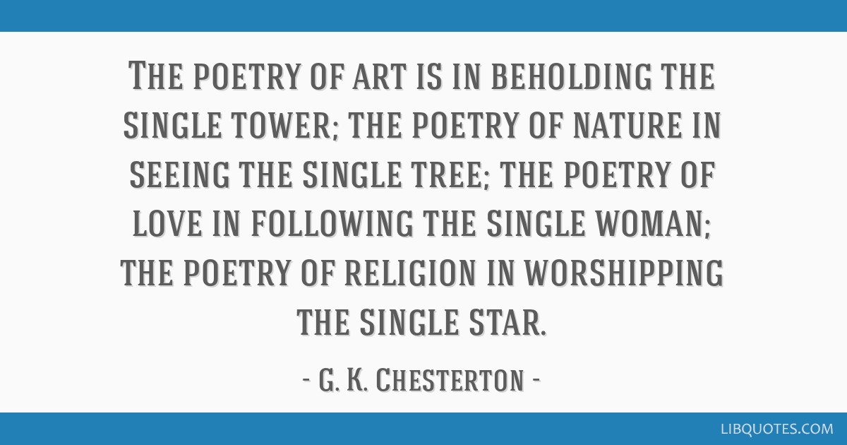 The poetry of art is in beholding the single tower; the poetry of nature in seeing the single tree; the poetry of love in following the single woman; ...