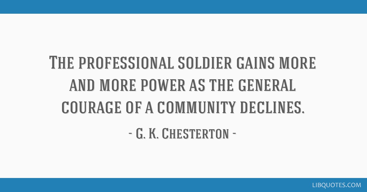 The professional soldier gains more and more power as the general courage of a community declines.