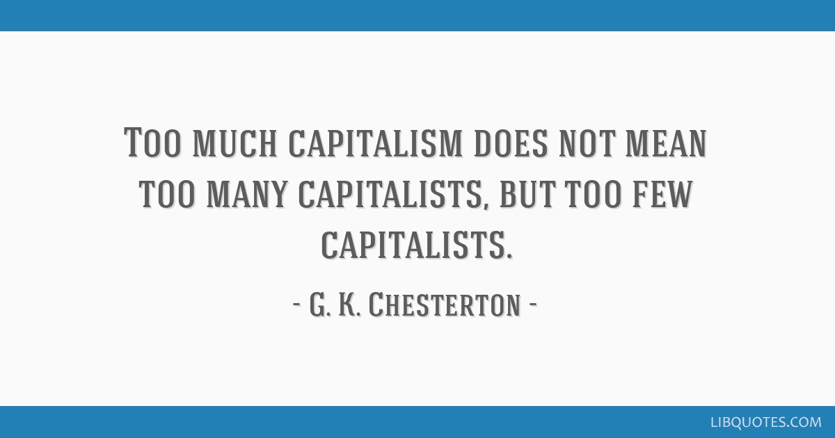 Too much capitalism does not mean too many capitalists, but too few capitalists.