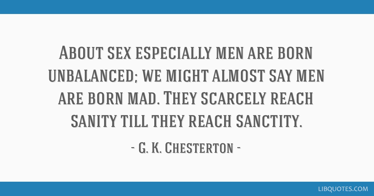 About sex especially men are born unbalanced; we might almost say men are born mad. They scarcely reach sanity till they reach sanctity.