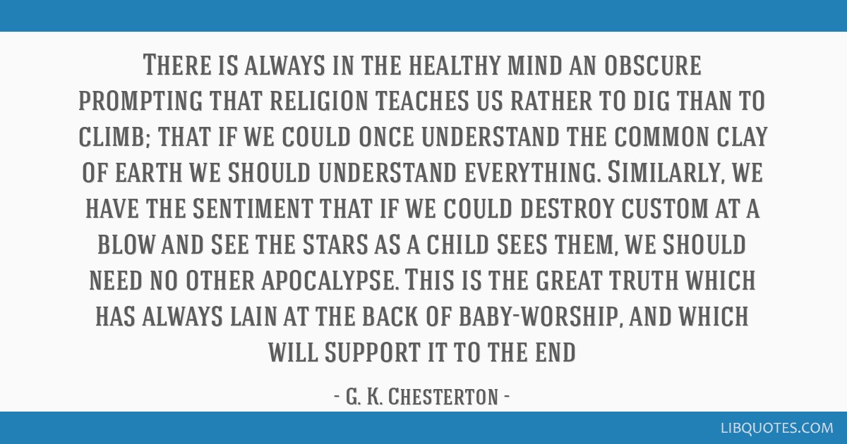 There is always in the healthy mind an obscure prompting that religion teaches us rather to dig than to climb; that if we could once understand the...