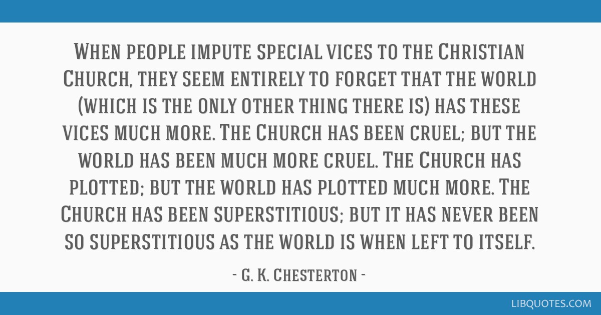 When people impute special vices to the Christian Church, they seem entirely to forget that the world (which is the only other thing there is) has...