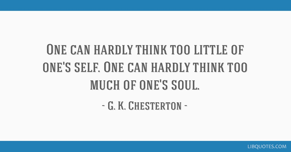 One can hardly think too little of one's self. One can hardly think too much of one's soul.