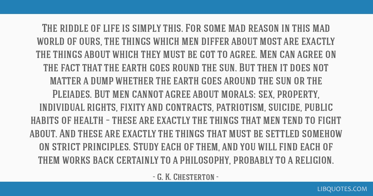 The riddle of life is simply this. For some mad reason in this mad world of ours, the things which men differ about most are exactly the things about ...
