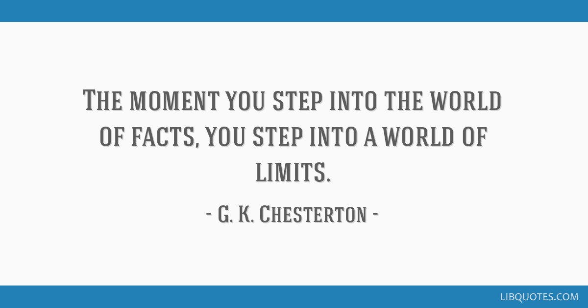The moment you step into the world of facts, you step into a world of limits.
