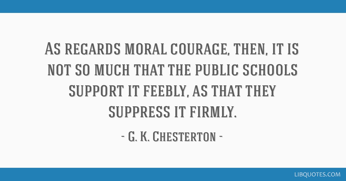 As regards moral courage, then, it is not so much that the public schools support it feebly, as that they suppress it firmly.