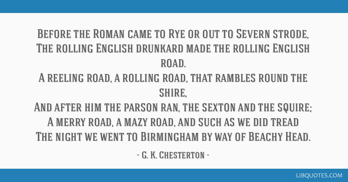 Before the Roman came to Rye or out to Severn strode, The rolling English drunkard made the rolling English road. A reeling road, a rolling road,...
