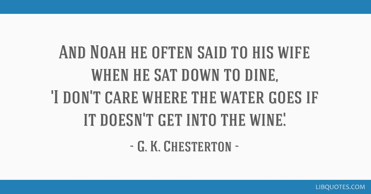 And Noah he often said to his wife when he sat down to dine, 'I don't care where the water goes if it doesn't get into the wine.'