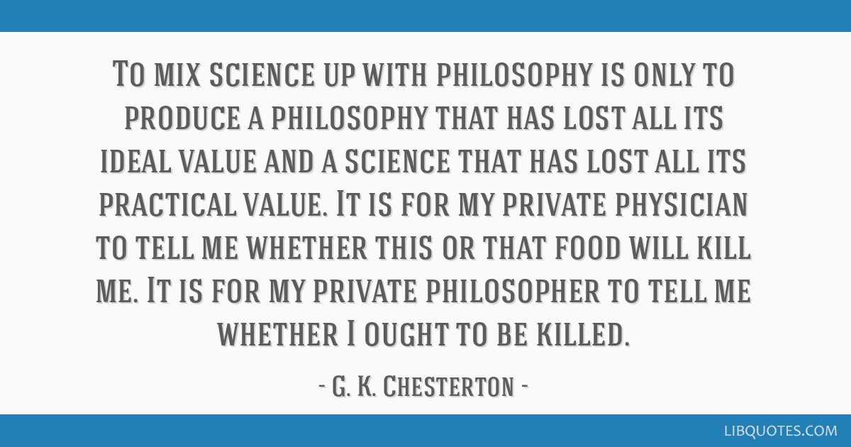 To mix science up with philosophy is only to produce a philosophy that has lost all its ideal value and a science that has lost all its practical...