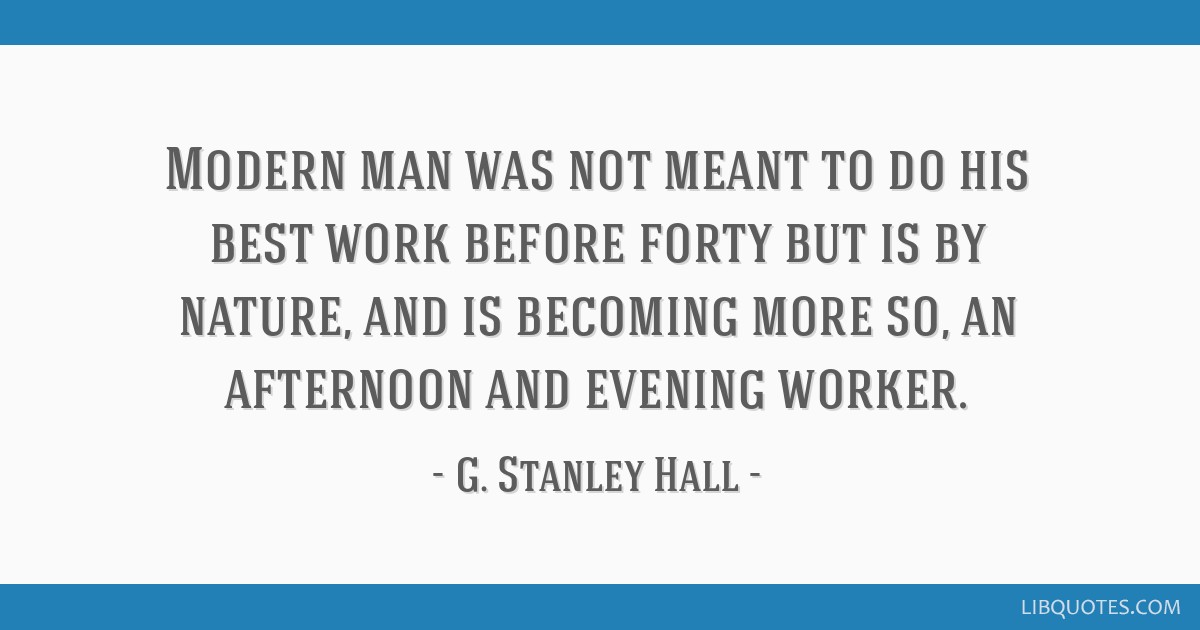 Modern man was not meant to do his best work before forty but is by nature, and is becoming more so, an afternoon and evening worker.