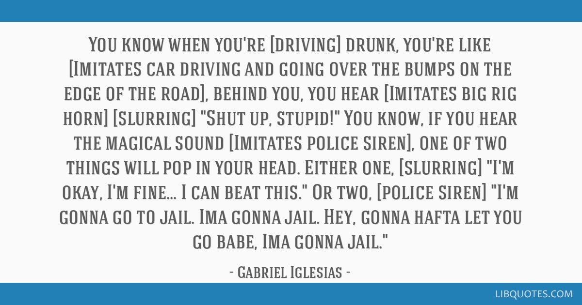 You know when you're [driving] drunk, you're like [Imitates car driving and going over the bumps on the edge of the road], behind you, you hear...