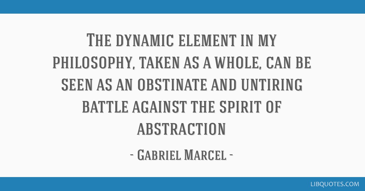 The dynamic element in my philosophy, taken as a whole, can be seen as an obstinate and untiring battle against the spirit of abstraction