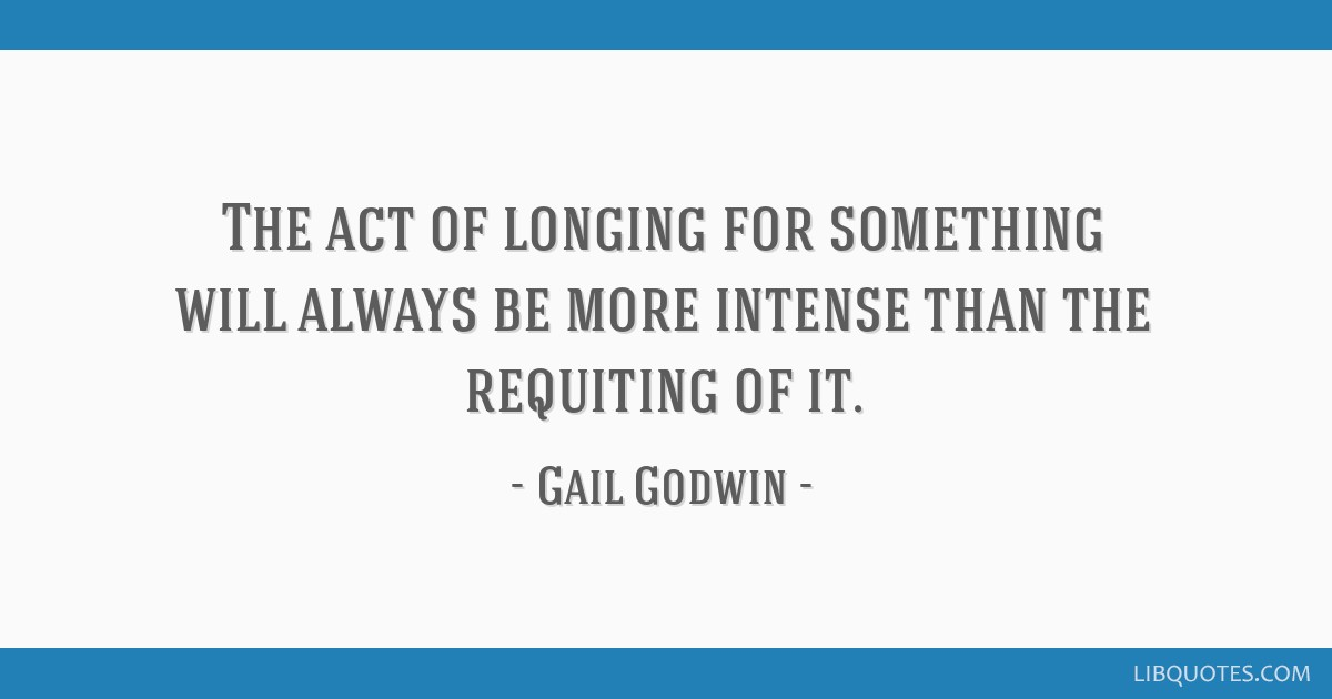 The act of longing for something will always be more intense than the requiting of it.