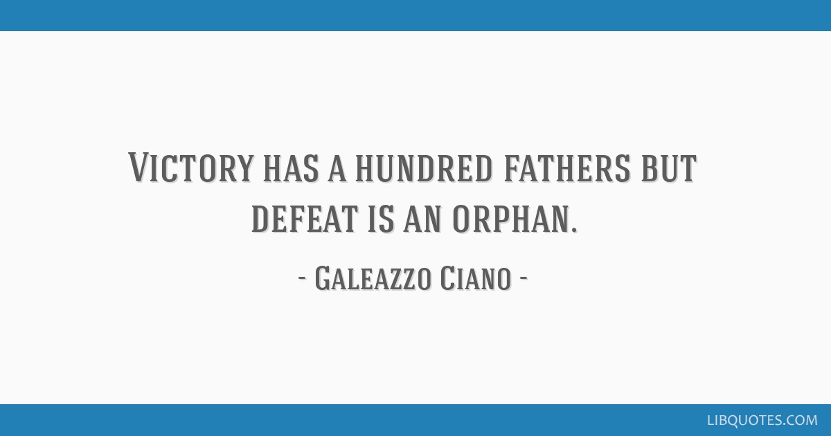 Victory has a hundred fathers but defeat is an orphan.