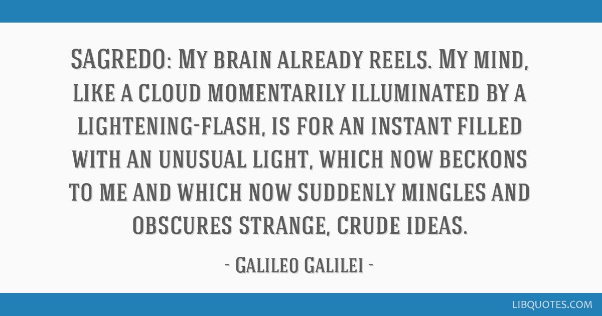 SAGREDO: My brain already reels. My mind, like a cloud momentarily illuminated by a lightening-flash, is for an instant filled with an unusual light, ...