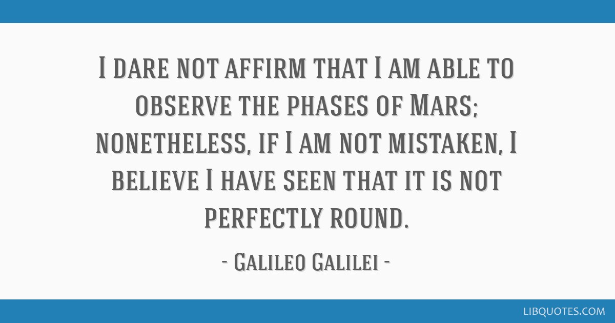 I dare not affirm that I am able to observe the phases of Mars; nonetheless, if I am not mistaken, I believe I have seen that it is not perfectly...