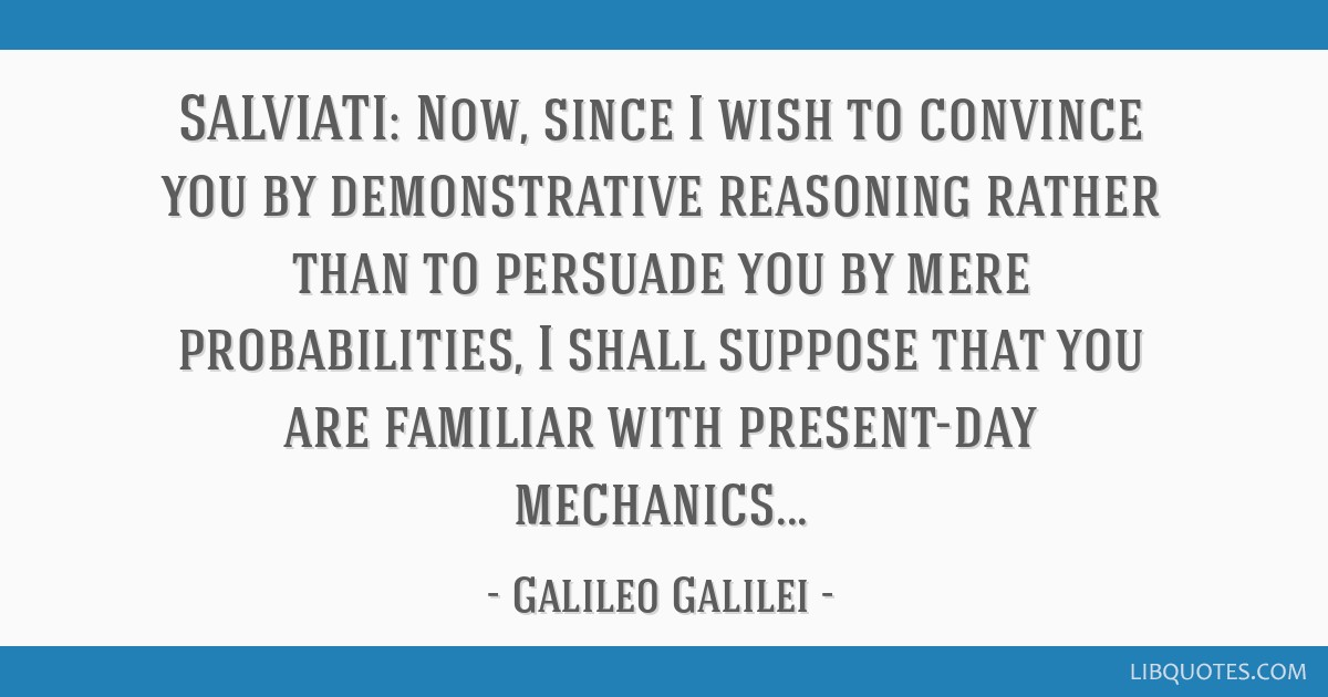 SALVIATI: Now, since I wish to convince you by demonstrative reasoning rather than to persuade you by mere probabilities, I shall suppose that you...