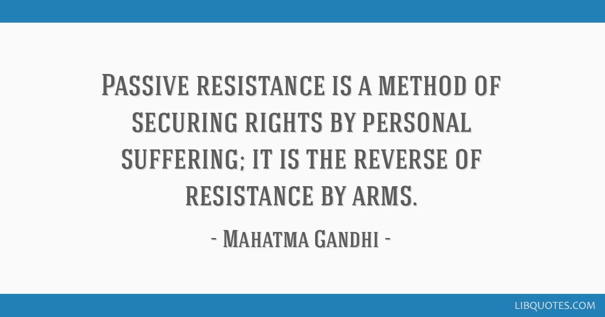 Passive resistance is a method of securing rights by personal suffering; it is the reverse of resistance by arms.