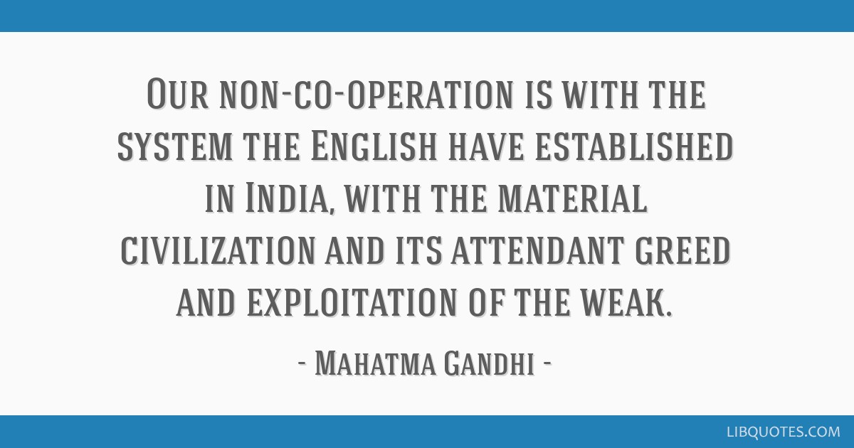 Our non-co-operation is with the system the English have established in India, with the material civilization and its attendant greed and...