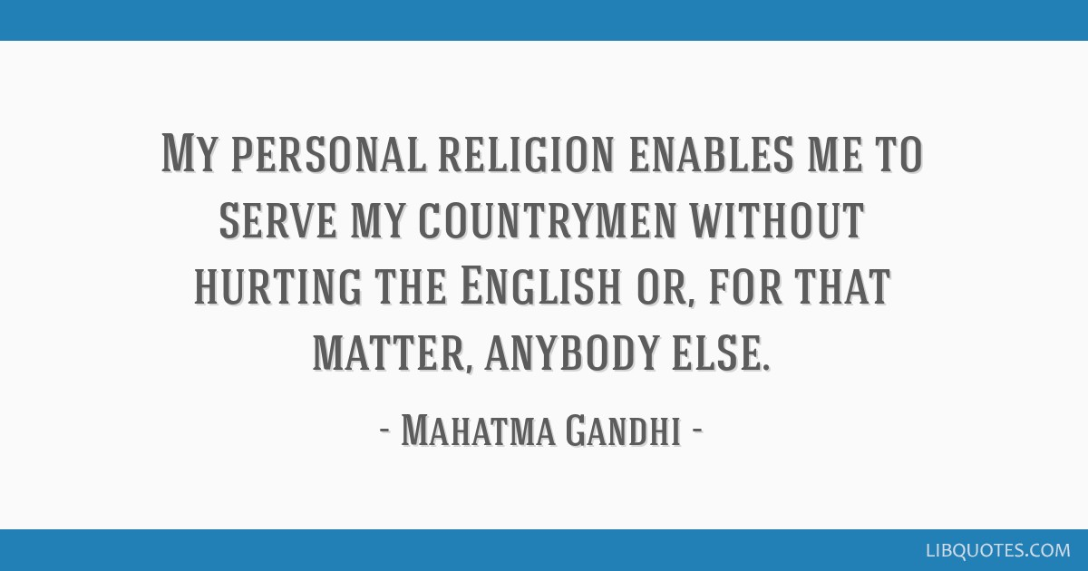 My personal religion enables me to serve my countrymen without hurting the English or, for that matter, anybody else.