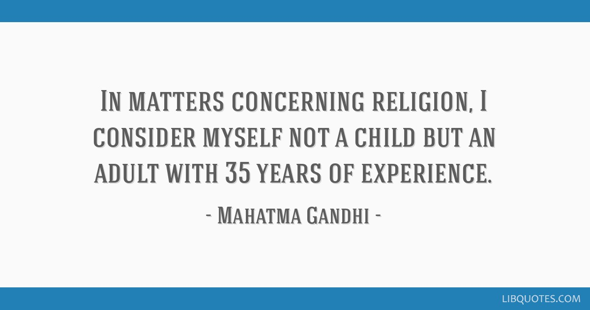 In matters concerning religion, I consider myself not a child but an adult with 35 years of experience.